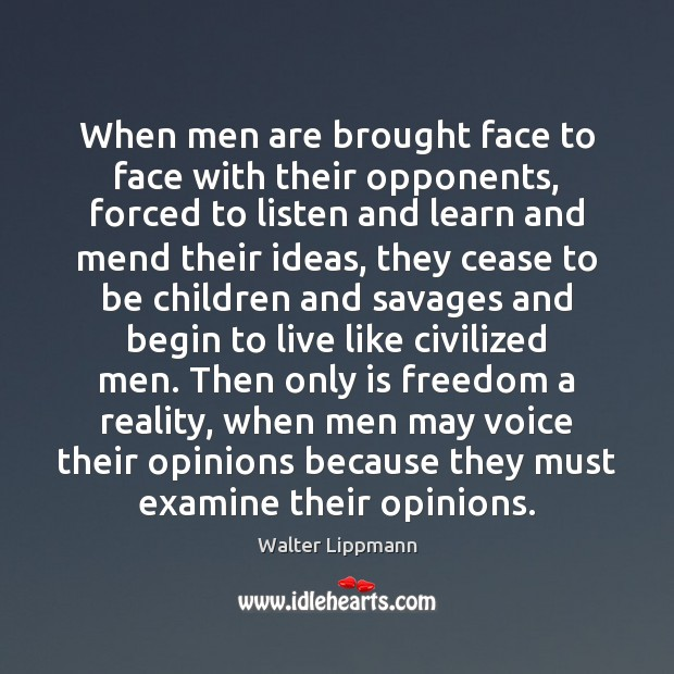 When men are brought face to face with their opponents, forced to Walter Lippmann Picture Quote