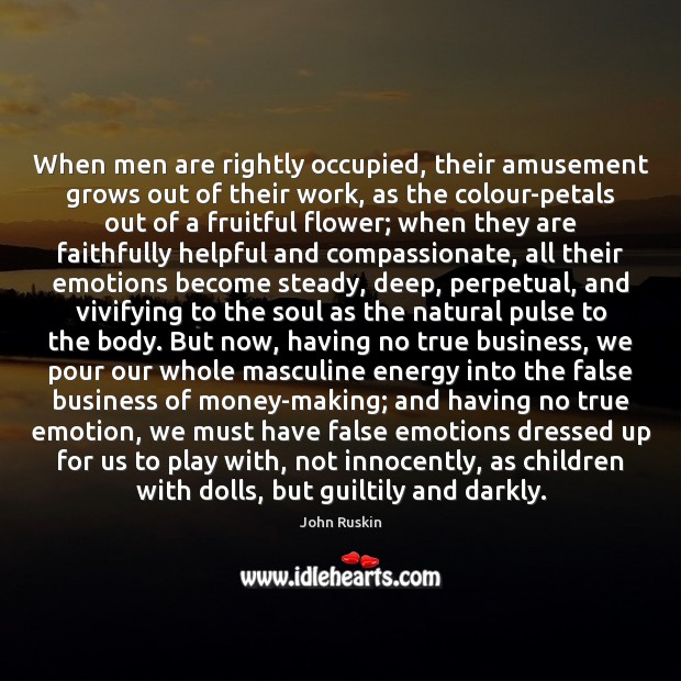 Image, When men are rightly occupied, their amusement grows out of their work,