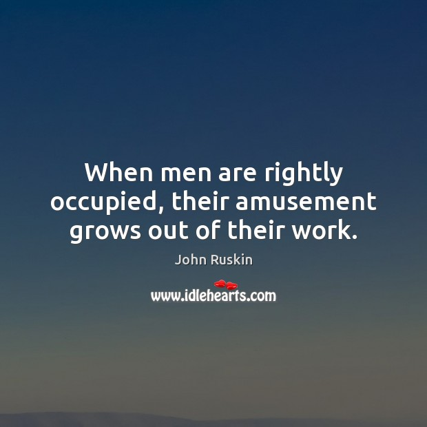 When men are rightly occupied, their amusement grows out of their work. John Ruskin Picture Quote