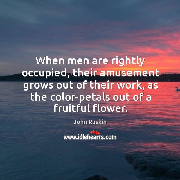 When men are rightly occupied, their amusement grows out of their work. Image
