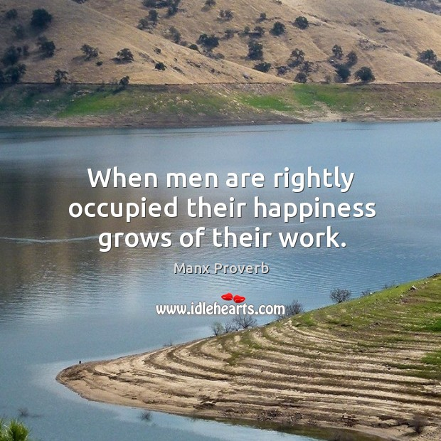 When men are rightly occupied their happiness grows of their work. Manx Proverbs Image