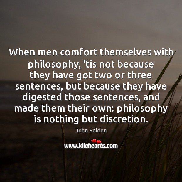 When men comfort themselves with philosophy, 'tis not because they have got John Selden Picture Quote