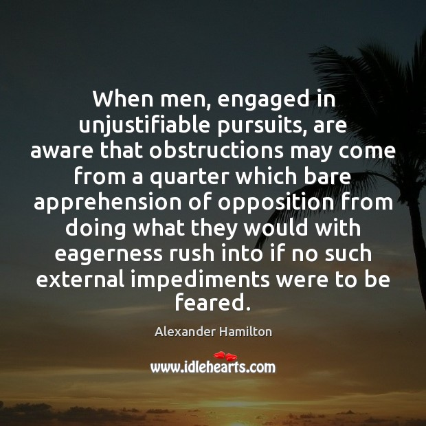 When men, engaged in unjustifiable pursuits, are aware that obstructions may come Alexander Hamilton Picture Quote