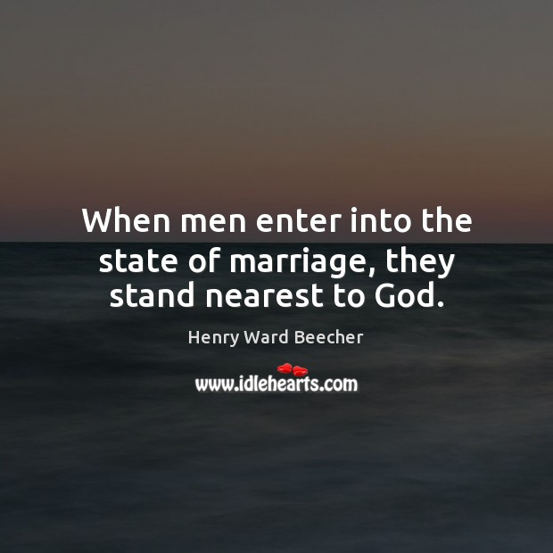 When men enter into the state of marriage, they stand nearest to God. Image