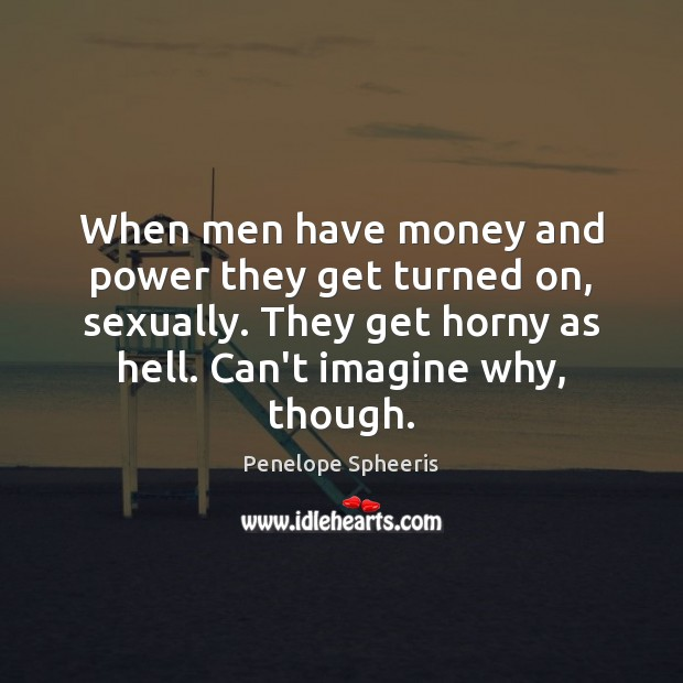 When men have money and power they get turned on, sexually. They Penelope Spheeris Picture Quote