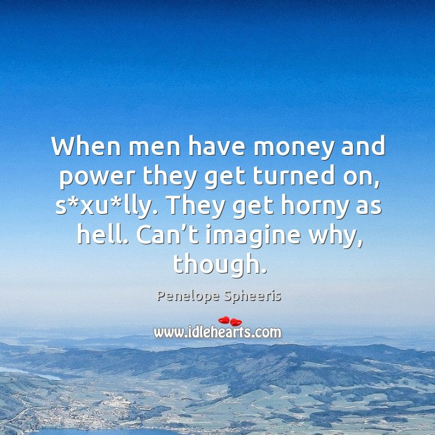When men have money and power they get turned on, s*xu*lly. They get horny as hell. Can't imagine why, though. Image
