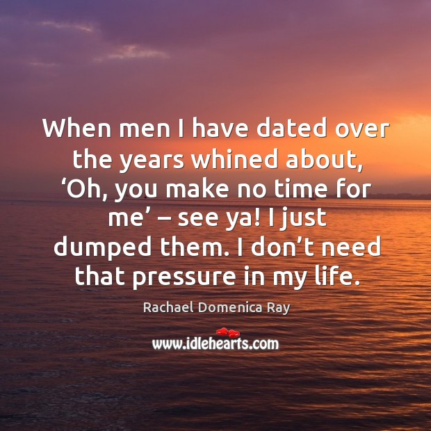 When men I have dated over the years whined about, 'oh, you make no time for me' – see ya! Rachael Domenica Ray Picture Quote