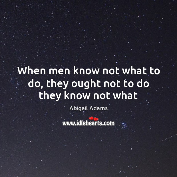 When men know not what to do, they ought not to do they know not what Image