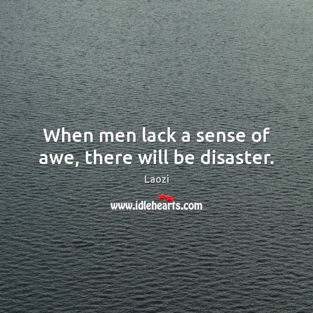 Image, When men lack a sense of awe, there will be disaster.