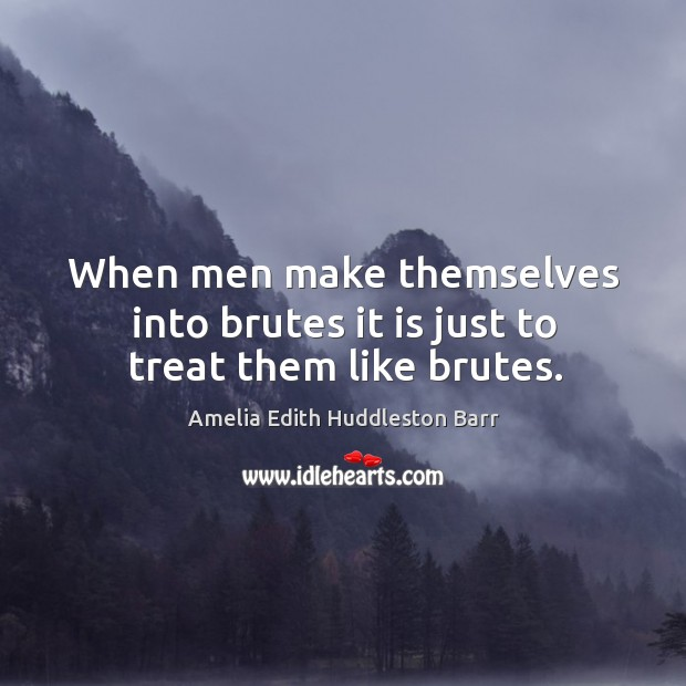 When men make themselves into brutes it is just to treat them like brutes. Amelia Edith Huddleston Barr Picture Quote