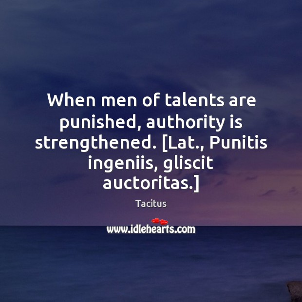 Tacitus Picture Quote image saying: When men of talents are punished, authority is strengthened. [Lat., Punitis ingeniis,