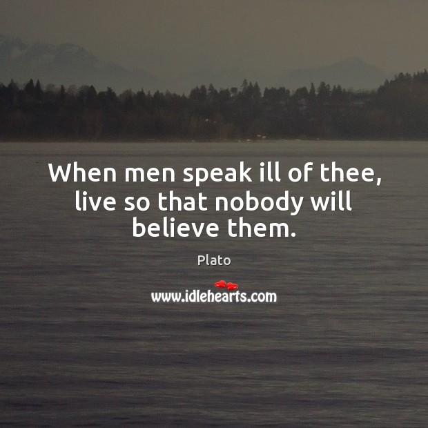 When men speak ill of thee, live so that nobody will believe them. Plato Picture Quote