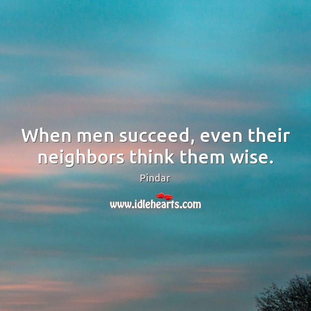 When men succeed, even their neighbors think them wise. Image