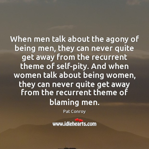 When men talk about the agony of being men, they can never Pat Conroy Picture Quote