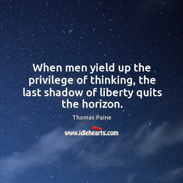 When men yield up the privilege of thinking, the last shadow of liberty quits the horizon. Image