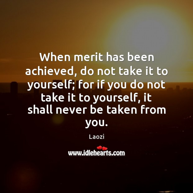 Image, When merit has been achieved, do not take it to yourself; for