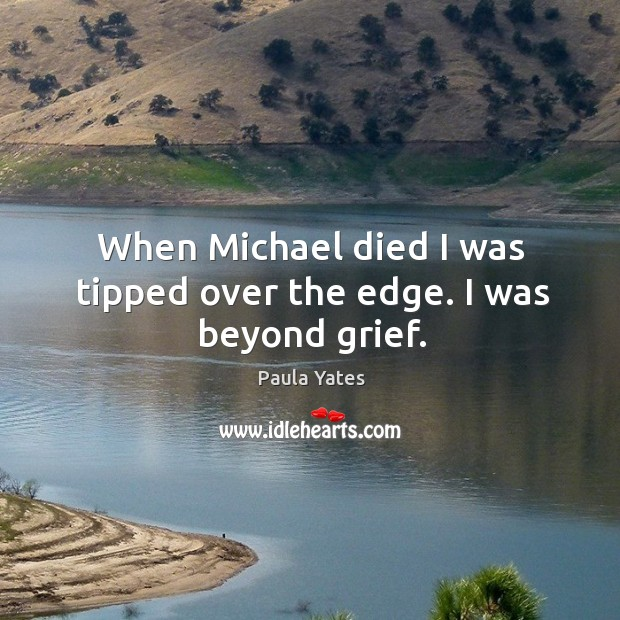 When michael died I was tipped over the edge. I was beyond grief. Image