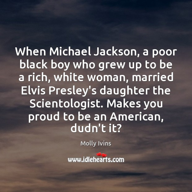 When Michael Jackson, a poor black boy who grew up to be Molly Ivins Picture Quote