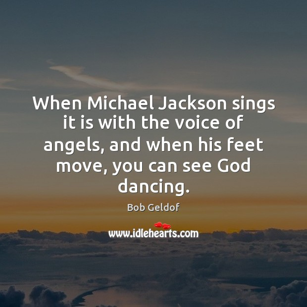 When Michael Jackson sings it is with the voice of angels, and Bob Geldof Picture Quote