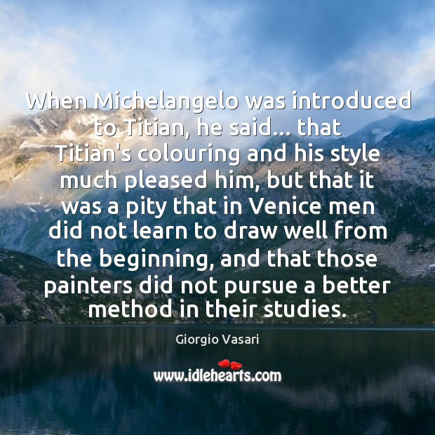 When Michelangelo was introduced to Titian, he said… that Titian's colouring and Image