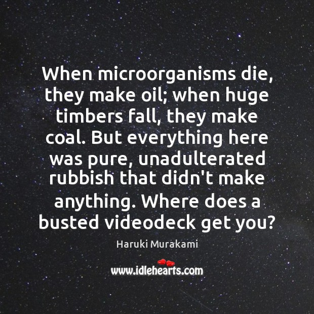 When microorganisms die, they make oil; when huge timbers fall, they make Image