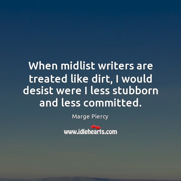 When midlist writers are treated like dirt, I would desist were I Marge Piercy Picture Quote