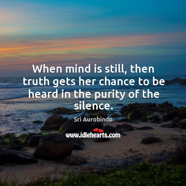 When mind is still, then truth gets her chance to be heard in the purity of the silence. Image