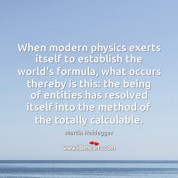 When modern physics exerts itself to establish the world's formula, what occurs Martin Heidegger Picture Quote