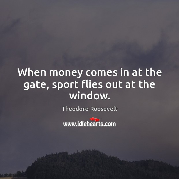 When money comes in at the gate, sport flies out at the window. Theodore Roosevelt Picture Quote