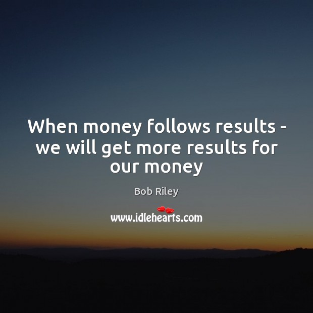 Image, When money follows results – we will get more results for our money