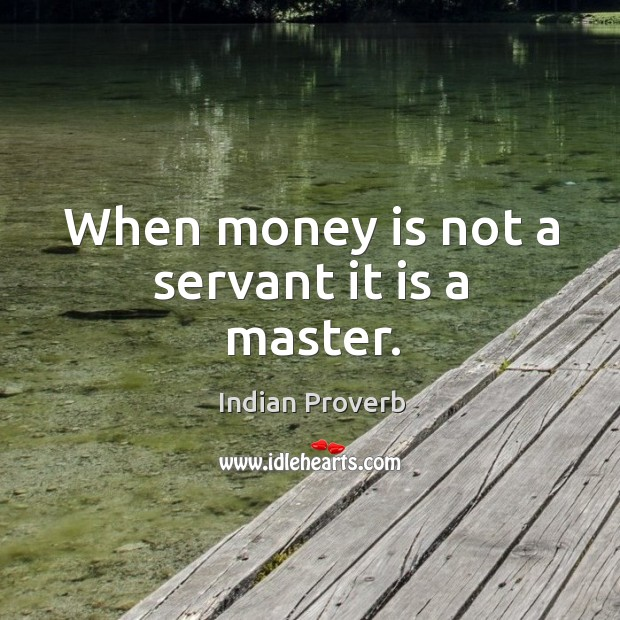 Image, When money is not a servant it is a master.