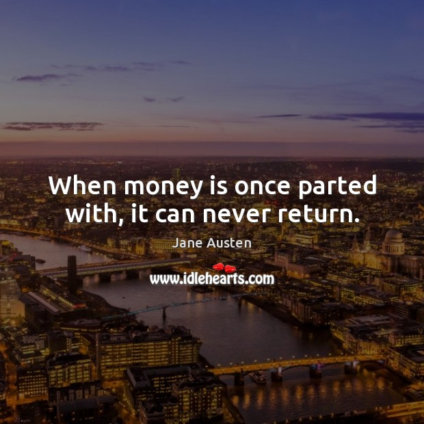 When money is once parted with, it can never return. Jane Austen Picture Quote