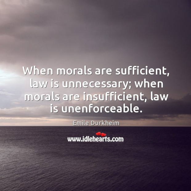 When morals are sufficient, law is unnecessary; when morals are insufficient, law Emile Durkheim Picture Quote