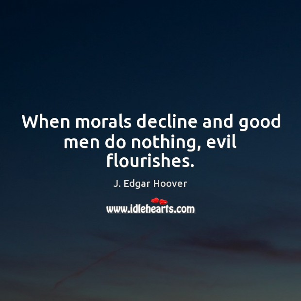 When morals decline and good men do nothing, evil flourishes. J. Edgar Hoover Picture Quote