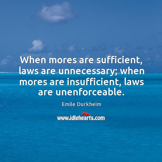 When mores are sufficient, laws are unnecessary; when mores are insufficient, laws Emile Durkheim Picture Quote