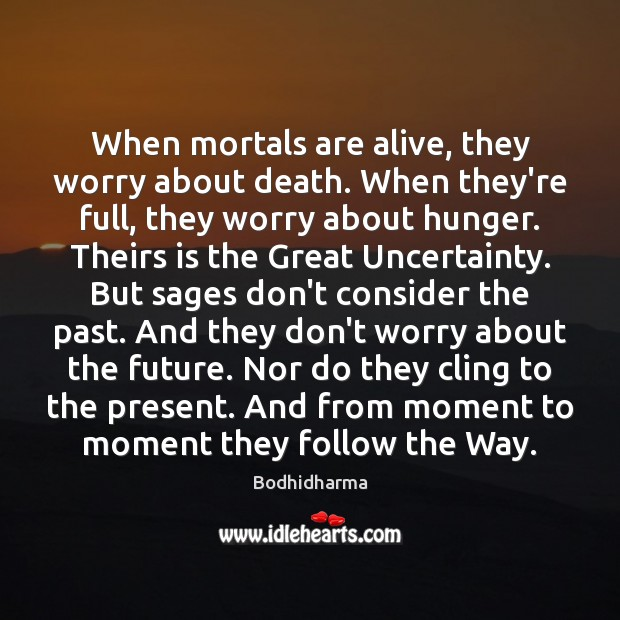 When mortals are alive, they worry about death. When they're full, they Bodhidharma Picture Quote