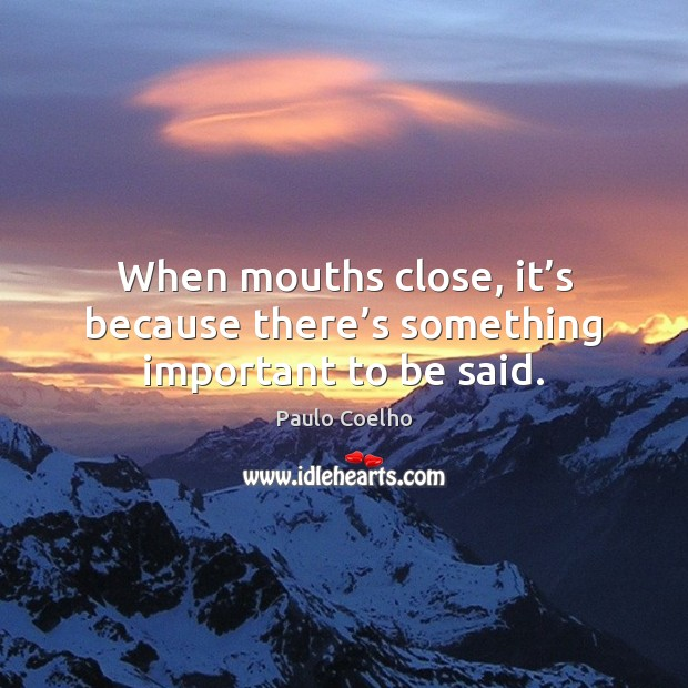 Image, When mouths close, it's because there's something important to be said.