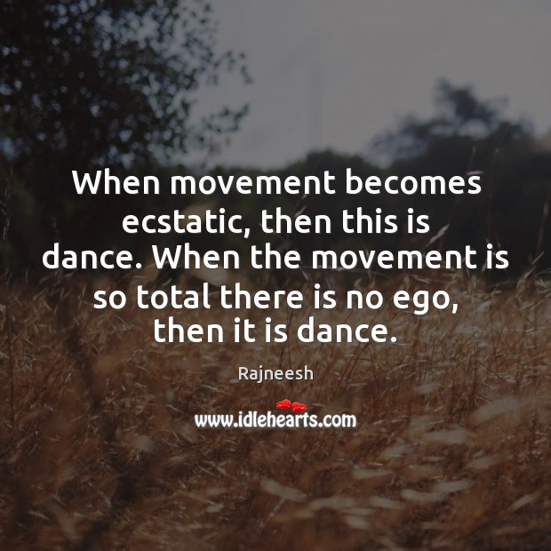 When movement becomes ecstatic, then this is dance. When the movement is Rajneesh Picture Quote