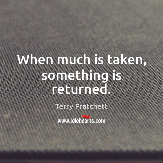 When much is taken, something is returned. Terry Pratchett Picture Quote