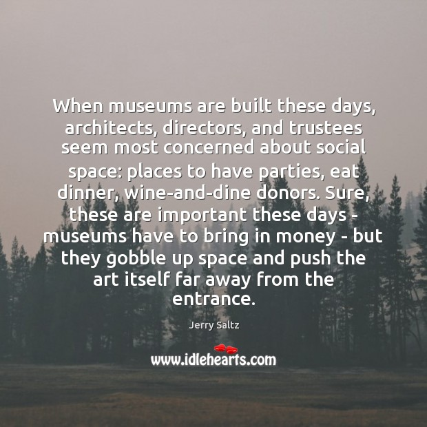 When museums are built these days, architects, directors, and trustees seem most Jerry Saltz Picture Quote