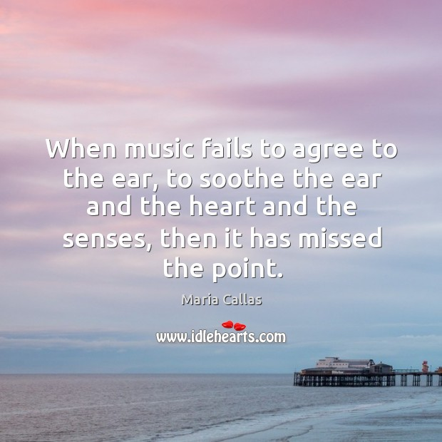 When music fails to agree to the ear, to soothe the ear and the heart and the senses, then it has missed the point. Maria Callas Picture Quote