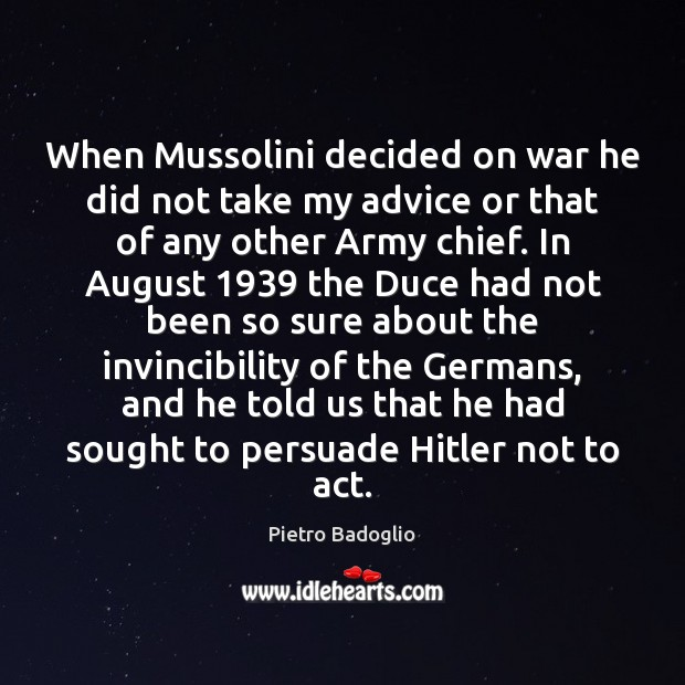 When Mussolini decided on war he did not take my advice or Image