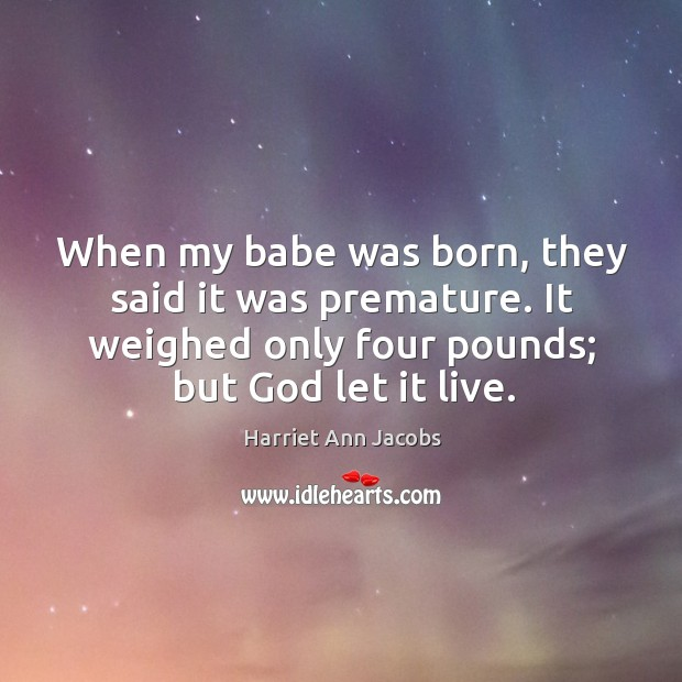 When my babe was born, they said it was premature. It weighed only four pounds; but God let it live. Image