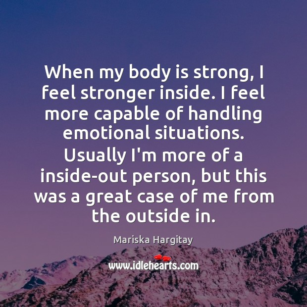 When my body is strong, I feel stronger inside. I feel more Mariska Hargitay Picture Quote