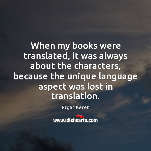 When my books were translated, it was always about the characters, because Etgar Keret Picture Quote