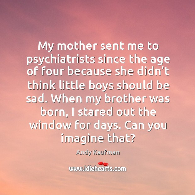 When my brother was born, I stared out the window for days. Can you imagine that? Image