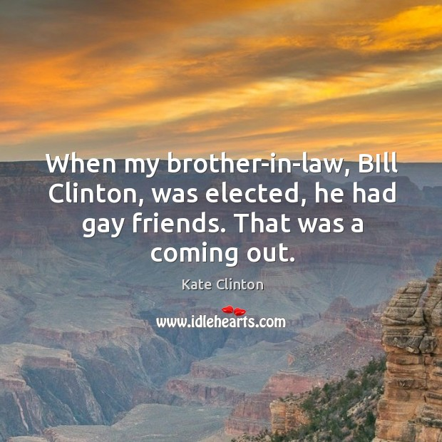 When my brother-in-law, bill clinton, was elected, he had gay friends. That was a coming out. Image