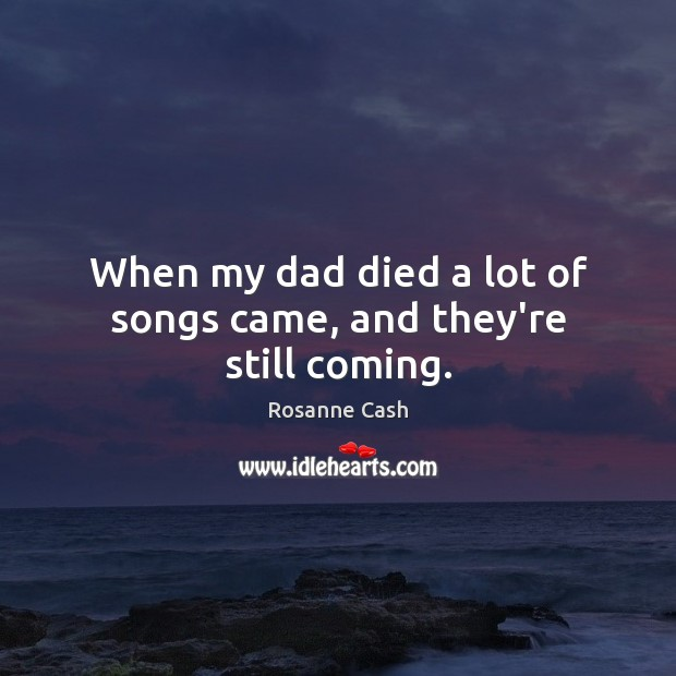 When my dad died a lot of songs came, and they're still coming. Rosanne Cash Picture Quote