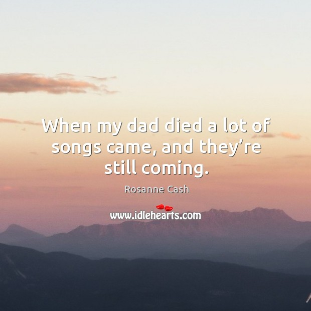 When my dad died a lot of songs came, and they're still coming. Image