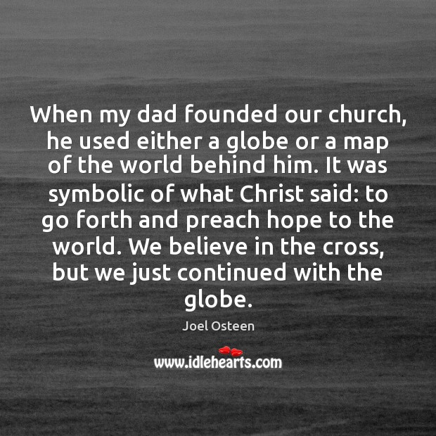 When my dad founded our church, he used either a globe or Joel Osteen Picture Quote